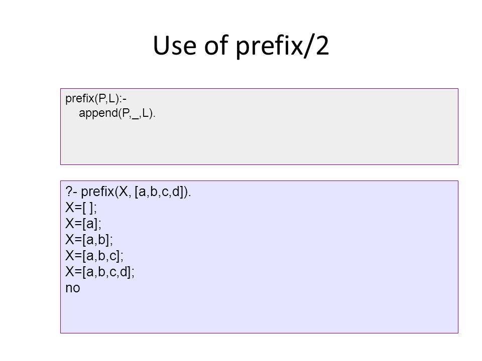 Use of prefix/2 - prefix(X, [a,b,c,d]). X=[ ]; X=[a]; X=[a,b];